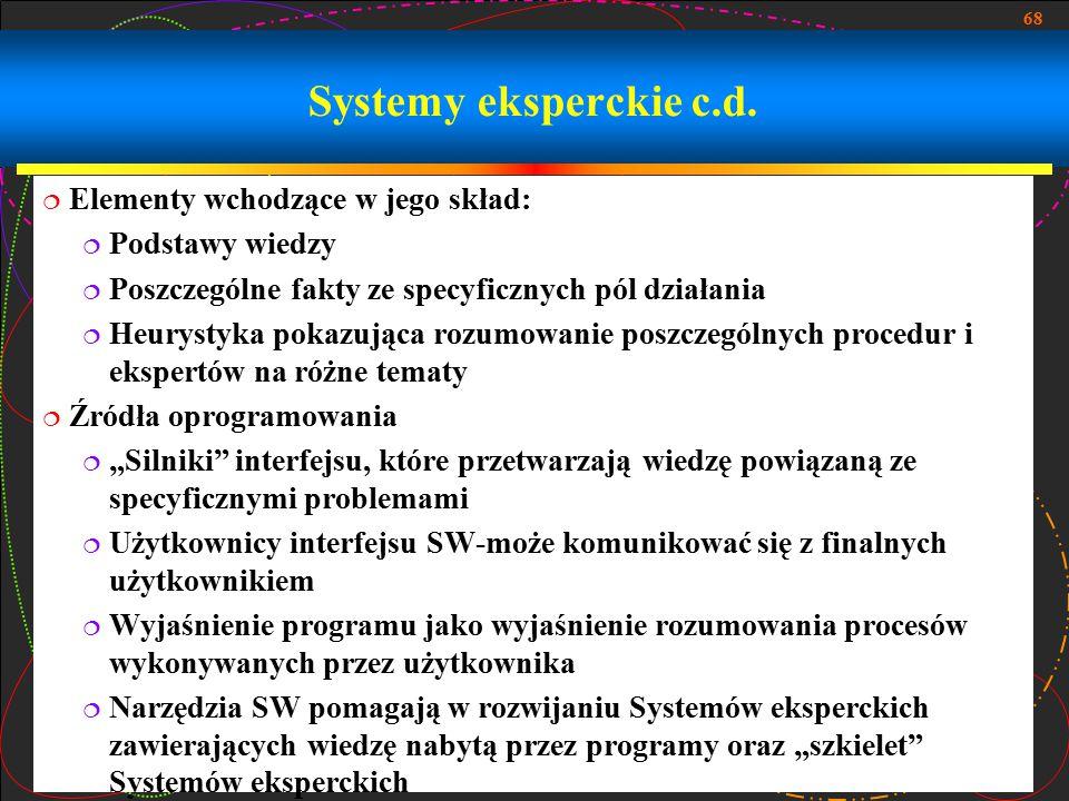 68 Systemy eksperckie c.d.  Elementy wchodzące w jego skład:  Podstawy wiedzy  Poszczególne fakty ze specyficznych pól działania  Heurystyka pokaz