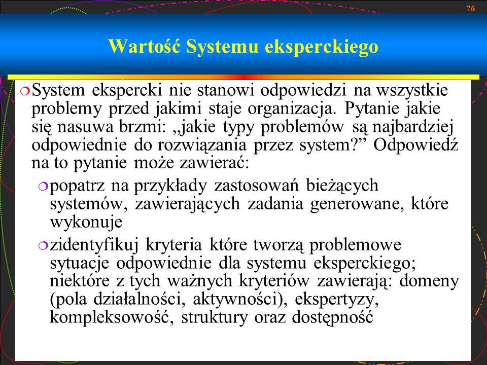 76 Wartość Systemu eksperckiego  System ekspercki nie stanowi odpowiedzi na wszystkie problemy przed jakimi staje organizacja. Pytanie jakie się nasu