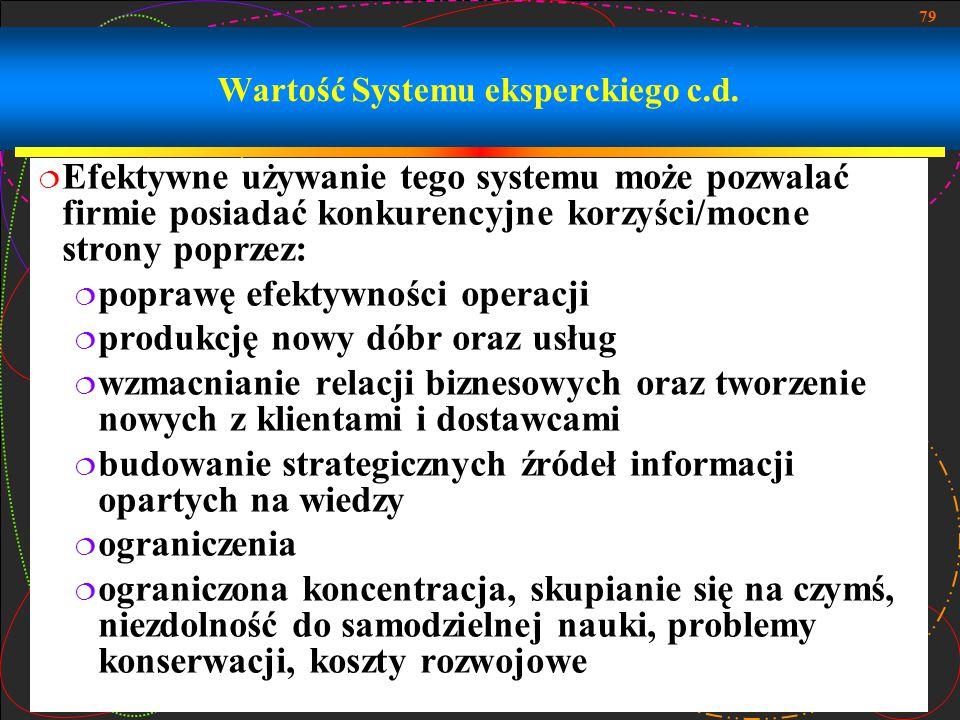 79 Wartość Systemu eksperckiego c.d.  Efektywne używanie tego systemu może pozwalać firmie posiadać konkurencyjne korzyści/mocne strony poprzez:  po