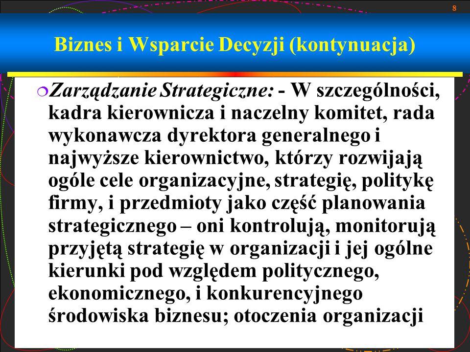 8 Biznes i Wsparcie Decyzji (kontynuacja)  Zarządzanie Strategiczne: - W szczególności, kadra kierownicza i naczelny komitet, rada wykonawcza dyrekto