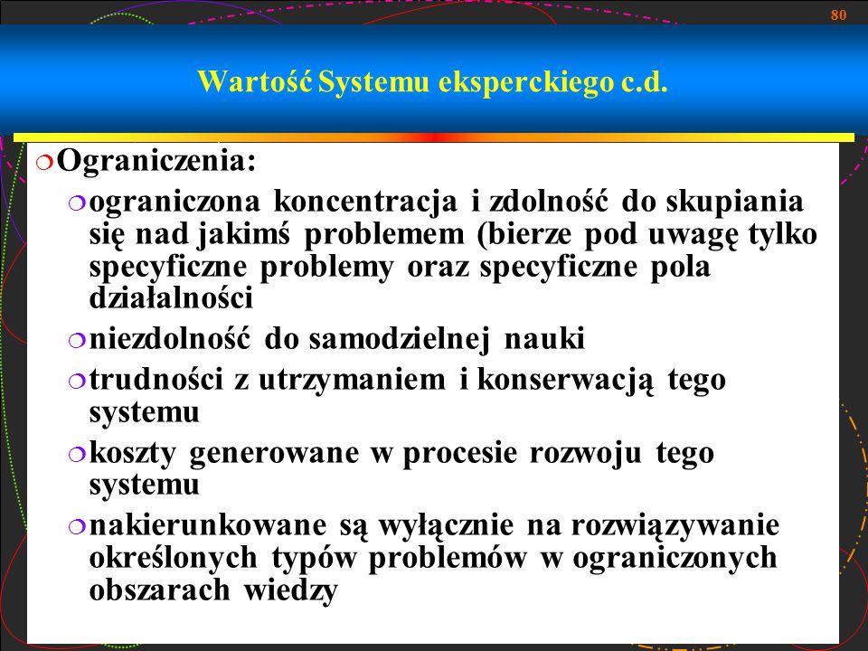 80 Wartość Systemu eksperckiego c.d.  Ograniczenia:  ograniczona koncentracja i zdolność do skupiania się nad jakimś problemem (bierze pod uwagę tyl