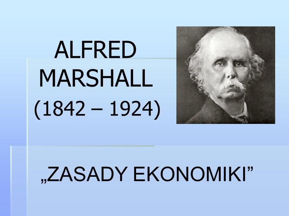 Alfred Marshall  ukierunkowanie na święcenia kapłańskie w kościele anglikańskim  uniwersyteckie wykształcenie  silne nastawienie humanistyczne na poprawienie jakości życia ludzi biednych  wykładowca ekonomii politycznej w Cambridge w Cambridge