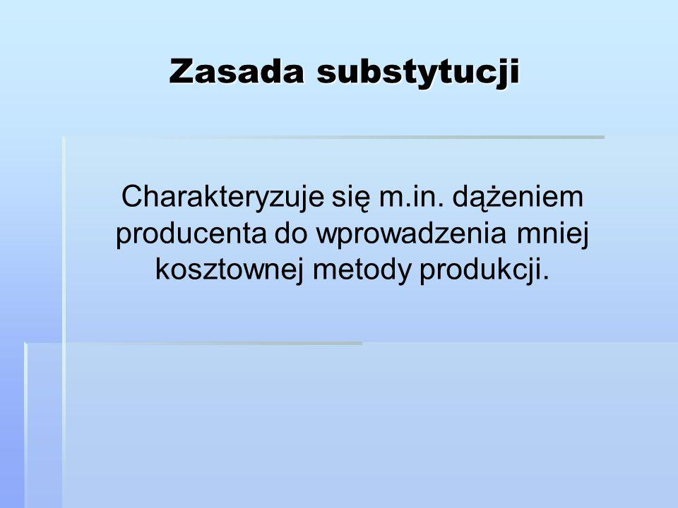 Zasada substytucji Charakteryzuje się m.in. dążeniem producenta do wprowadzenia mniej kosztownej metody produkcji.