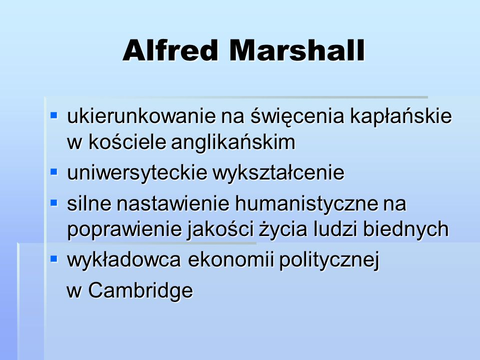 Najsłynniejsze dzieła Marshalla:  Principles of Economics  The Pure Theoty of Foreign Trade: The Pure Theory of Domestic Values  The Economics of Industry  Money, Credit, and Commerce