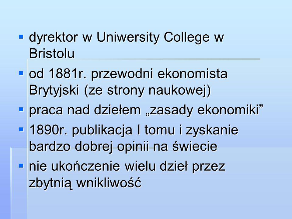 """ dyrektor w Uniwersity College w Bristolu  od 1881r. przewodni ekonomista Brytyjski (ze strony naukowej)  praca nad dziełem """"zasady ekonomiki""""  18"""