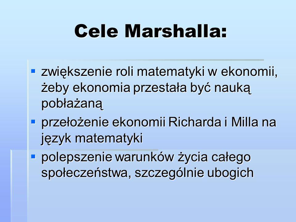 Cele Marshalla:  zwiększenie roli matematyki w ekonomii, żeby ekonomia przestała być nauką pobłażaną  przełożenie ekonomii Richarda i Milla na język