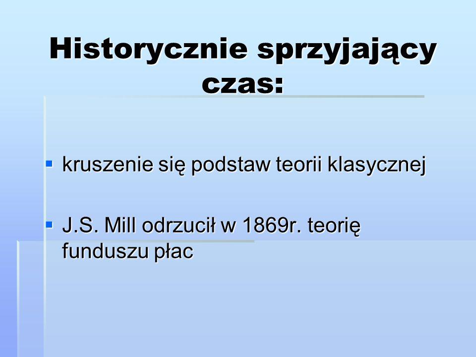 Historycznie sprzyjający czas:  kruszenie się podstaw teorii klasycznej  J.S. Mill odrzucił w 1869r. teorię funduszu płac