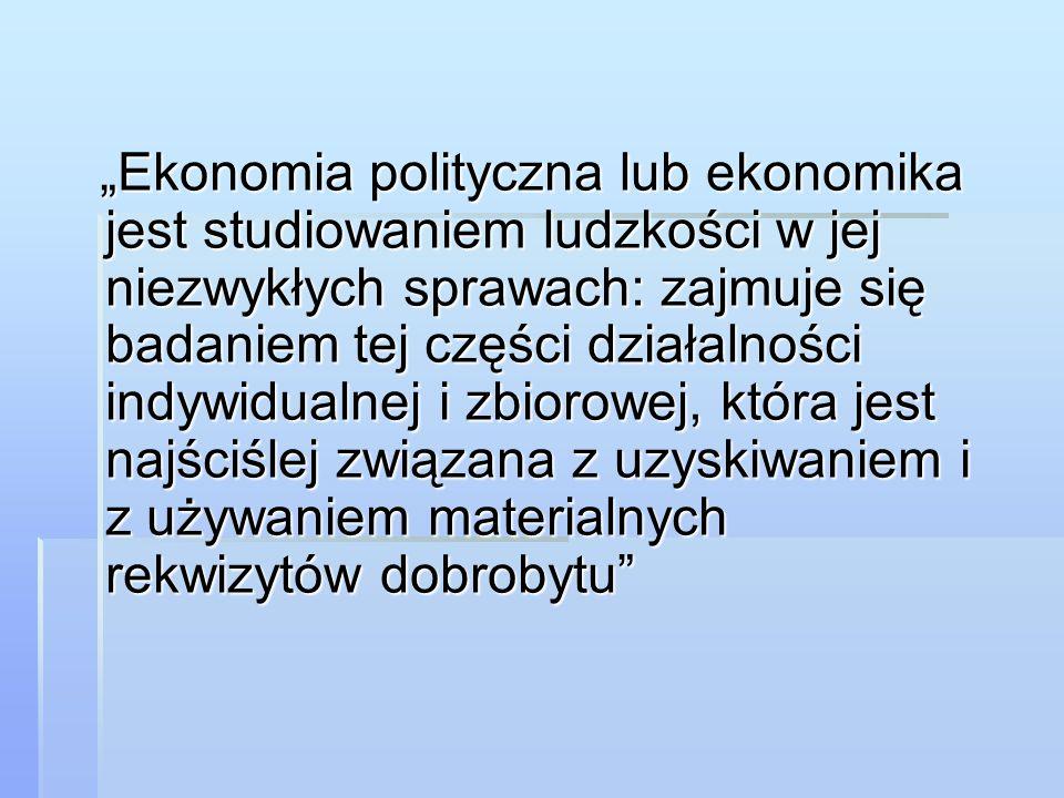 """""""Ekonomia polityczna lub ekonomika jest studiowaniem ludzkości w jej niezwykłych sprawach: zajmuje się badaniem tej części działalności indywidualnej"""