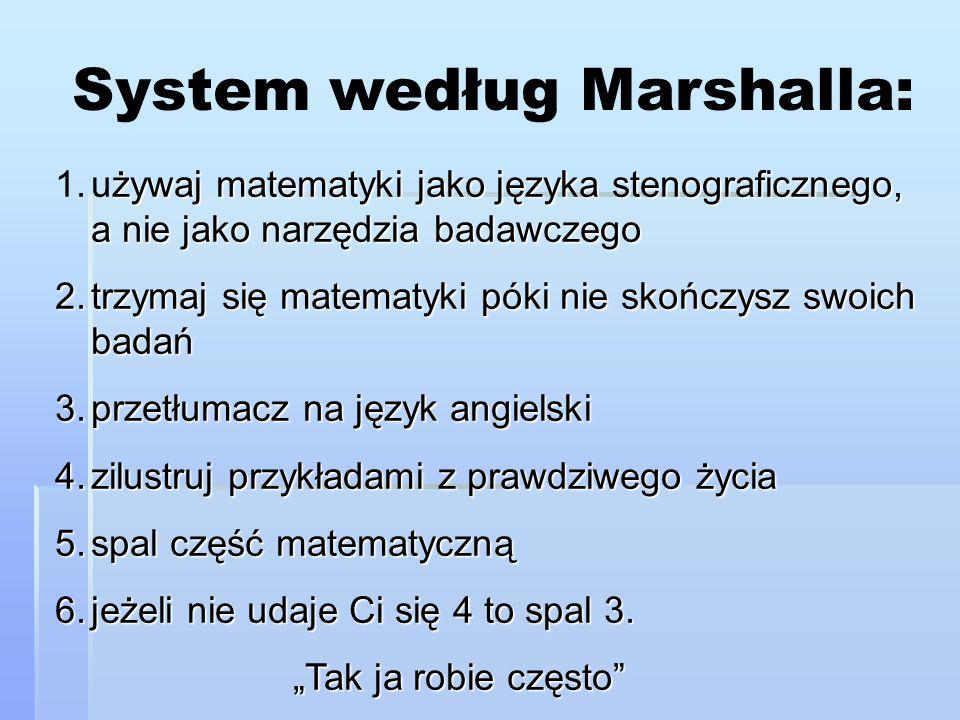 System według Marshalla: żywaj matematyki jako języka stenograficznego, a nie jako narzędzia badawczego 1.używaj matematyki jako języka stenograficzne