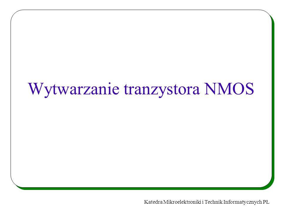 Katedra Mikroelektroniki i Technik Informatycznych PŁ Wytwarzanie tranzystora NMOS