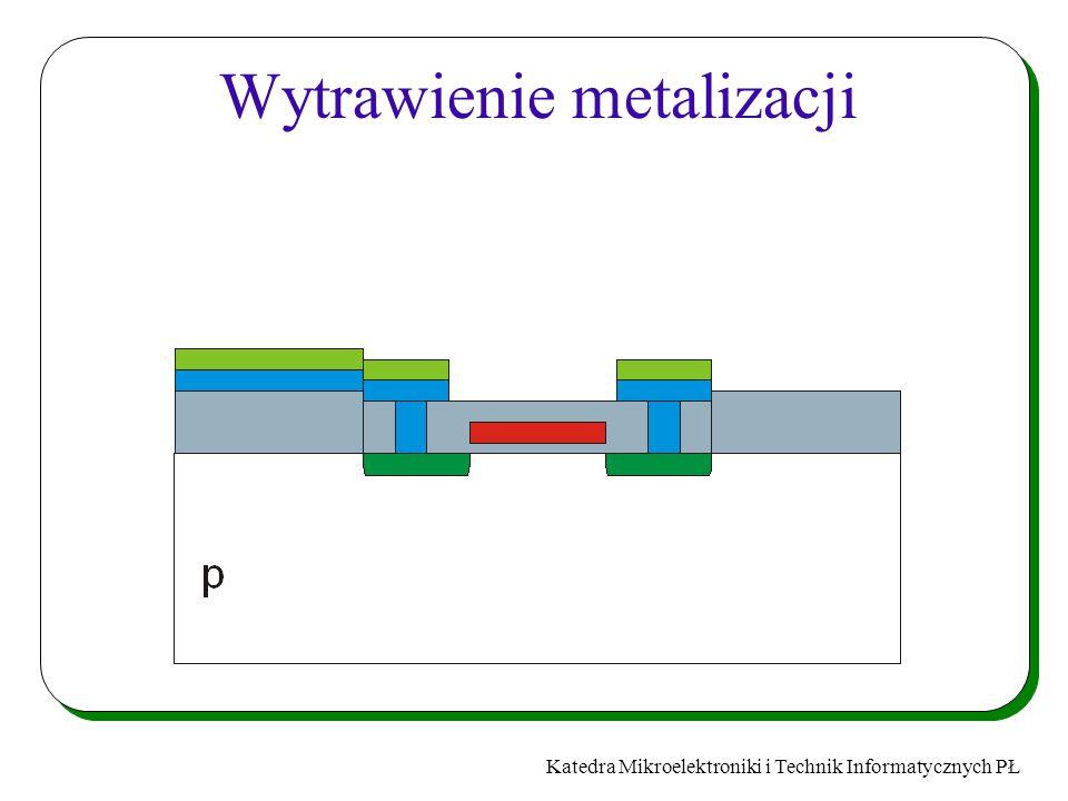 Katedra Mikroelektroniki i Technik Informatycznych PŁ Wytrawienie metalizacji