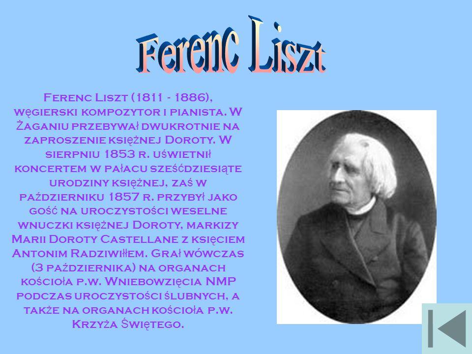 Ferenc Liszt (1811 - 1886), w ę gierski kompozytor i pianista. W Ż aganiu przebywa ł dwukrotnie na zaproszenie ksi ęż nej Doroty. W sierpniu 1853 r. u