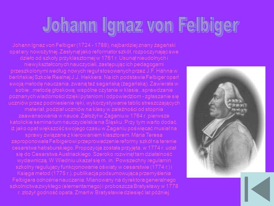 Johann Ignaz von Felbiger (1724 - 1788), najbardziej znany żagański opat ery nowożytnej. Zasłynął jako reformator szkół, rozpoczynając swe dzieło od s
