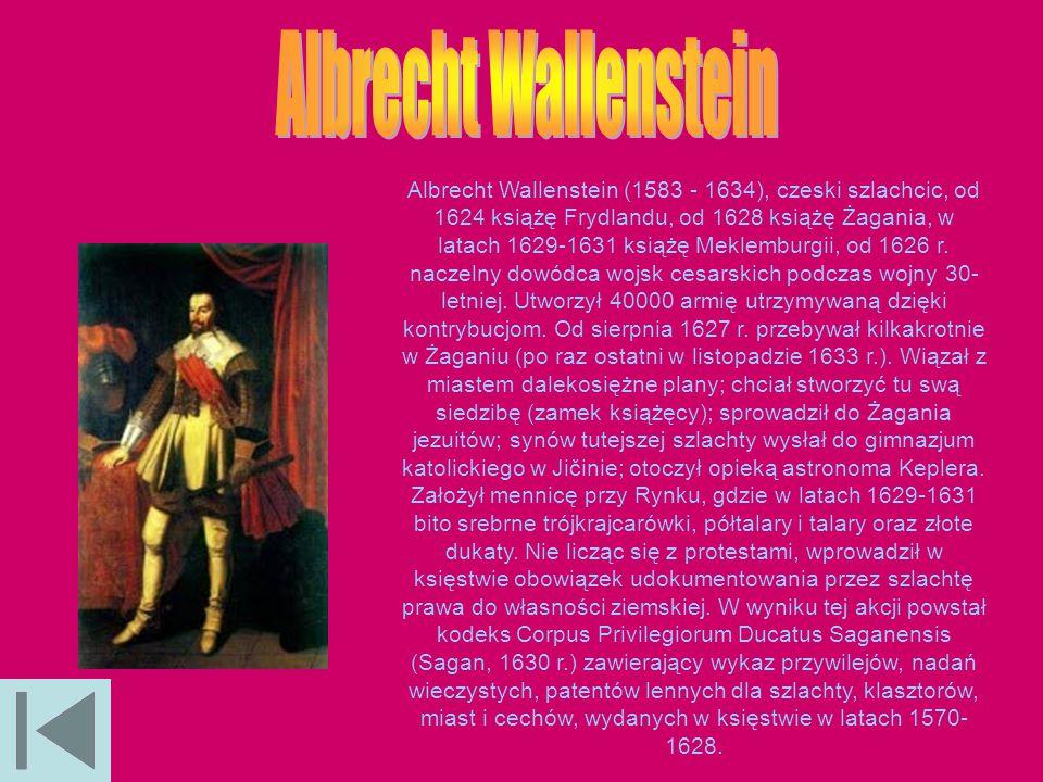 Albrecht Wallenstein (1583 - 1634), czeski szlachcic, od 1624 książę Frydlandu, od 1628 książę Żagania, w latach 1629-1631 książę Meklemburgii, od 162