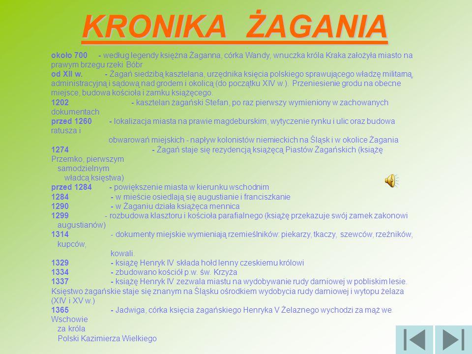 KRONIKA ŻAGANIA około 700- według legendy księżna Żaganna, córka Wandy, wnuczka króla Kraka założyła miasto na prawym brzegu rzeki Bóbr od XII w. - Ża