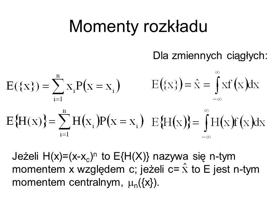 Momenty rozkładu Dla zmiennych ciągłych: Jeżeli H(x)=(x-x c ) n to E{H(X)} nazywa się n-tym momentem x względem c; jeżeli c= to E jest n-tym momentem centralnym,  n ({x}).