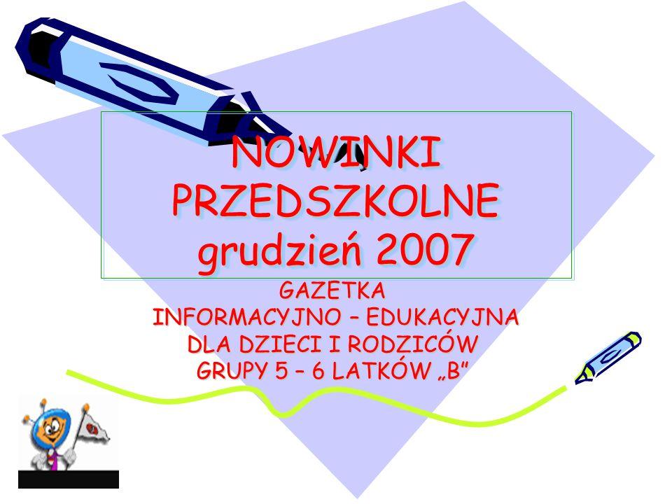 """NOWINKI PRZEDSZKOLNE grudzień 2007 GAZETKA INFORMACYJNO – EDUKACYJNA INFORMACYJNO – EDUKACYJNA DLA DZIECI I RODZICÓW GRUPY 5 – 6 LATKÓW """"B"""""""