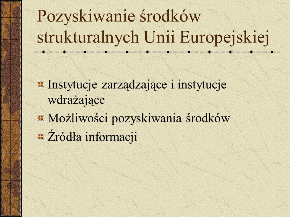 Pozyskiwanie środków strukturalnych Unii Europejskiej Instytucje zarządzające i instytucje wdrażające Możliwości pozyskiwania środków Źródła informacj