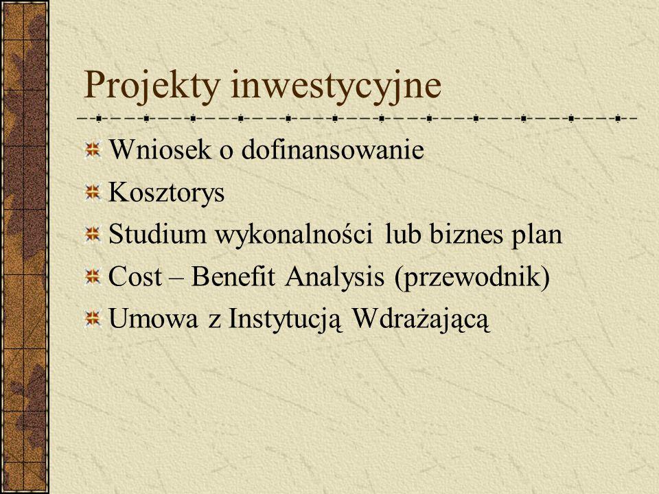 Projekty inwestycyjne Wniosek o dofinansowanie Kosztorys Studium wykonalności lub biznes plan Cost – Benefit Analysis (przewodnik) Umowa z Instytucją