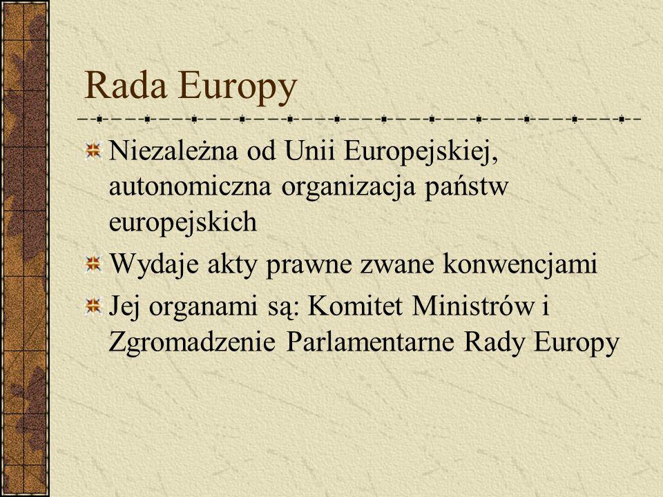 Rada Europy Niezależna od Unii Europejskiej, autonomiczna organizacja państw europejskich Wydaje akty prawne zwane konwencjami Jej organami są: Komite