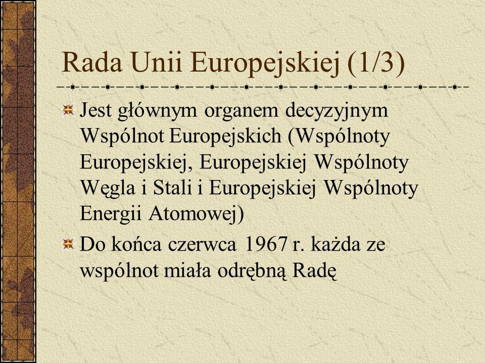 Rada Unii Europejskiej (1/3) Jest głównym organem decyzyjnym Wspólnot Europejskich (Wspólnoty Europejskiej, Europejskiej Wspólnoty Węgla i Stali i Eur