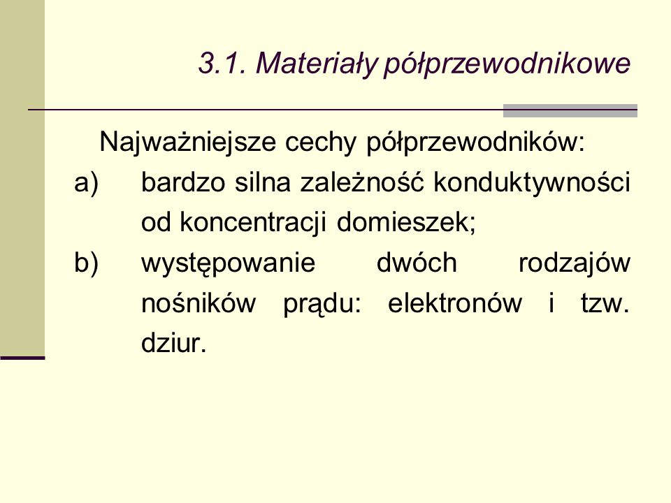 3.1. Materiały półprzewodnikowe Najważniejsze cechy półprzewodników: a)bardzo silna zależność konduktywności od koncentracji domieszek; b)występowanie