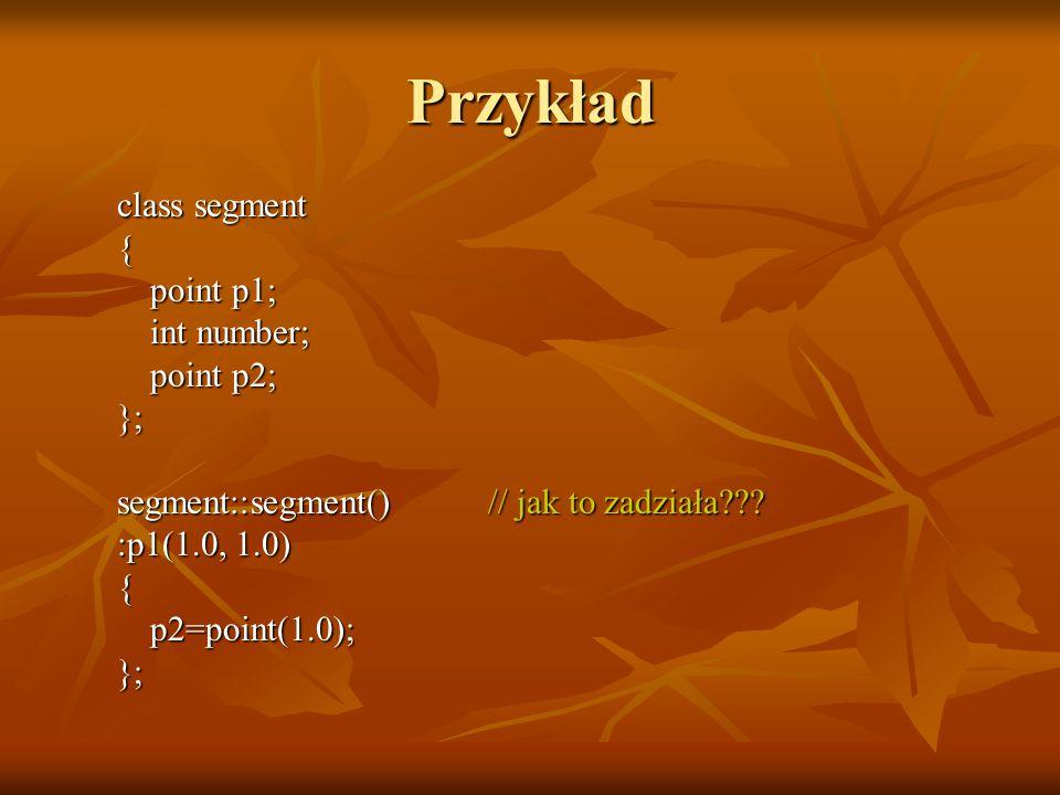Przykład class segment { point p1; int number; point p2; }; segment::segment()// jak to zadziała .