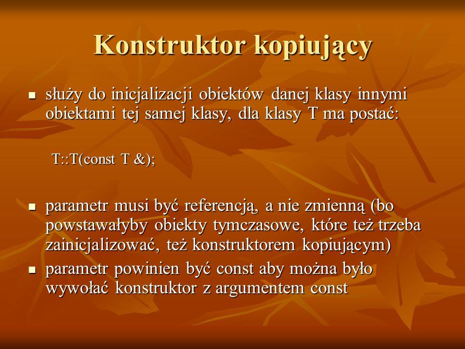 Konstruktor kopiujący służy do inicjalizacji obiektów danej klasy innymi obiektami tej samej klasy, dla klasy T ma postać: służy do inicjalizacji obiektów danej klasy innymi obiektami tej samej klasy, dla klasy T ma postać: T::T(const T &); parametr musi być referencją, a nie zmienną (bo powstawałyby obiekty tymczasowe, które też trzeba zainicjalizować, też konstruktorem kopiującym) parametr musi być referencją, a nie zmienną (bo powstawałyby obiekty tymczasowe, które też trzeba zainicjalizować, też konstruktorem kopiującym) parametr powinien być const aby można było wywołać konstruktor z argumentem const parametr powinien być const aby można było wywołać konstruktor z argumentem const
