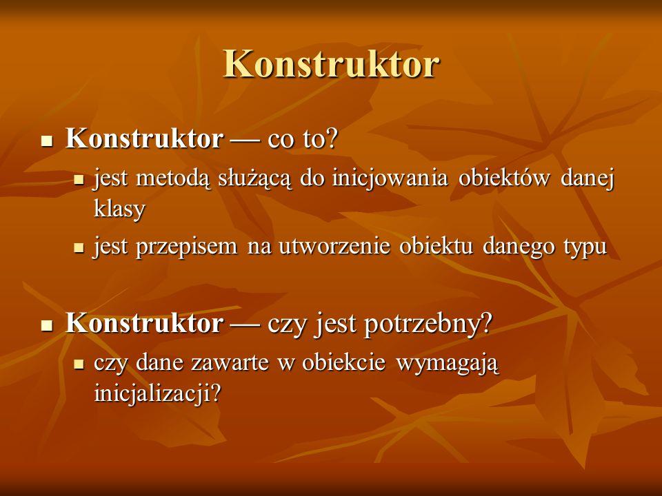 Konstruktor domyślny jeżeli żaden konstruktor nie został zadeklarowany to kompilator dostarcza domyślny konstruktor (bezargumentowy) o pustym ciele, dla klasy T: jeżeli żaden konstruktor nie został zadeklarowany to kompilator dostarcza domyślny konstruktor (bezargumentowy) o pustym ciele, dla klasy T:T::T(){} jeżeli my zadeklarujemy konstruktor (nawet tylko argumentowy) to kompilator nie dostarczy domyślnego bezargumentowego.