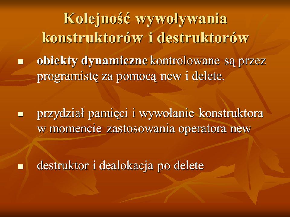 Kolejność wywoływania konstruktorów i destruktorów obiekty dynamiczne kontrolowane są przez programistę za pomocą new i delete.