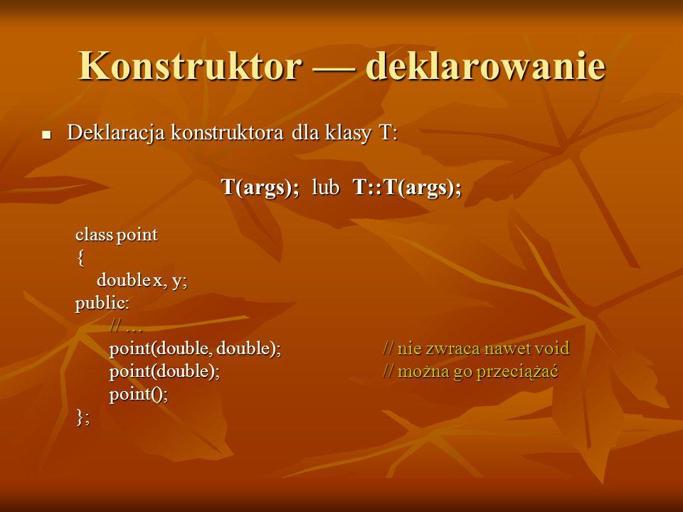 Konstruktor — deklarowanie Deklaracja konstruktora dla klasy T: Deklaracja konstruktora dla klasy T: T(args); lub T::T(args); class point { double x, y; public: // … point(double, double);// nie zwraca nawet void point(double);// można go przeciążać point(); };