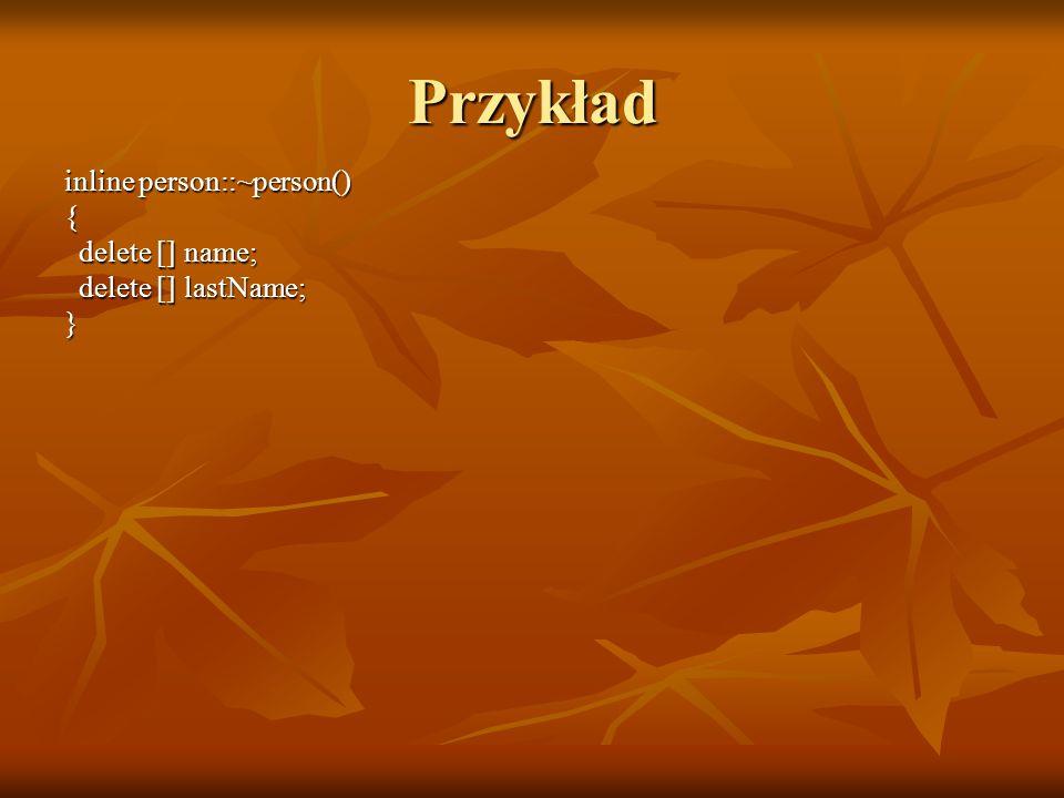 inline person::~person() { delete [] name; delete [] name; delete [] lastName; delete [] lastName;} Przykład