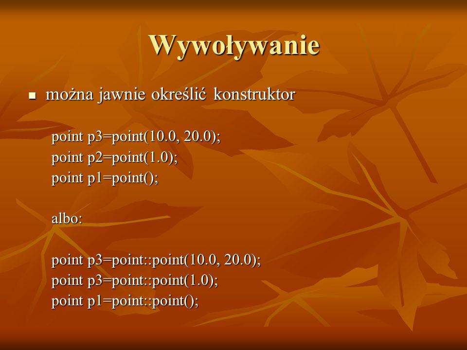 Wywoływanie można jawnie określić konstruktor można jawnie określić konstruktor point p3=point(10.0, 20.0); point p2=point(1.0); point p1=point(); albo: point p3=point::point(10.0, 20.0); point p3=point::point(1.0); point p1=point::point();
