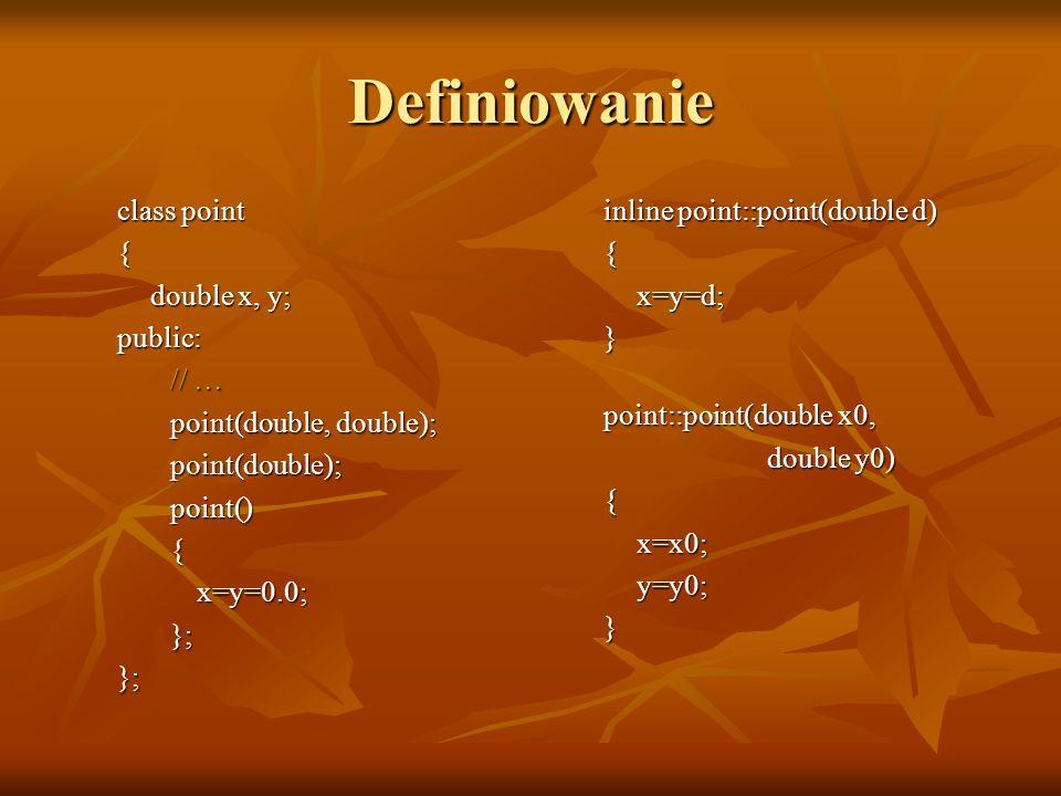 Definiowanie class point { double x, y; public: // … point(double, double); point(double); point() {x=y=0.0; }; }; inline point::point(double d) { x=y=d; } point::point(double x0, double y0) { x=x0; y=y0; }