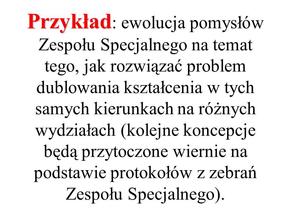 Przykład Przykład : ewolucja pomysłów Zespołu Specjalnego na temat tego, jak rozwiązać problem dublowania kształcenia w tych samych kierunkach na różnych wydziałach (kolejne koncepcje będą przytoczone wiernie na podstawie protokołów z zebrań Zespołu Specjalnego).