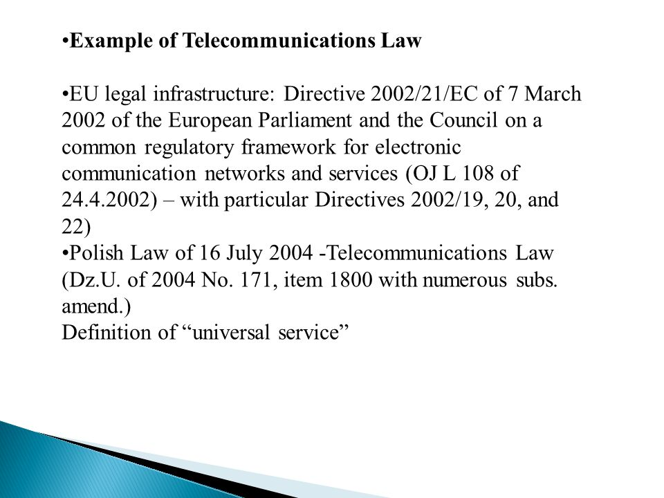 Example of Telecommunications Law EU legal infrastructure: Directive 2002/21/EC of 7 March 2002 of the European Parliament and the Council on a common regulatory framework for electronic communication networks and services (OJ L 108 of 24.4.2002) – with particular Directives 2002/19, 20, and 22) Polish Law of 16 July 2004 -Telecommunications Law (Dz.U.
