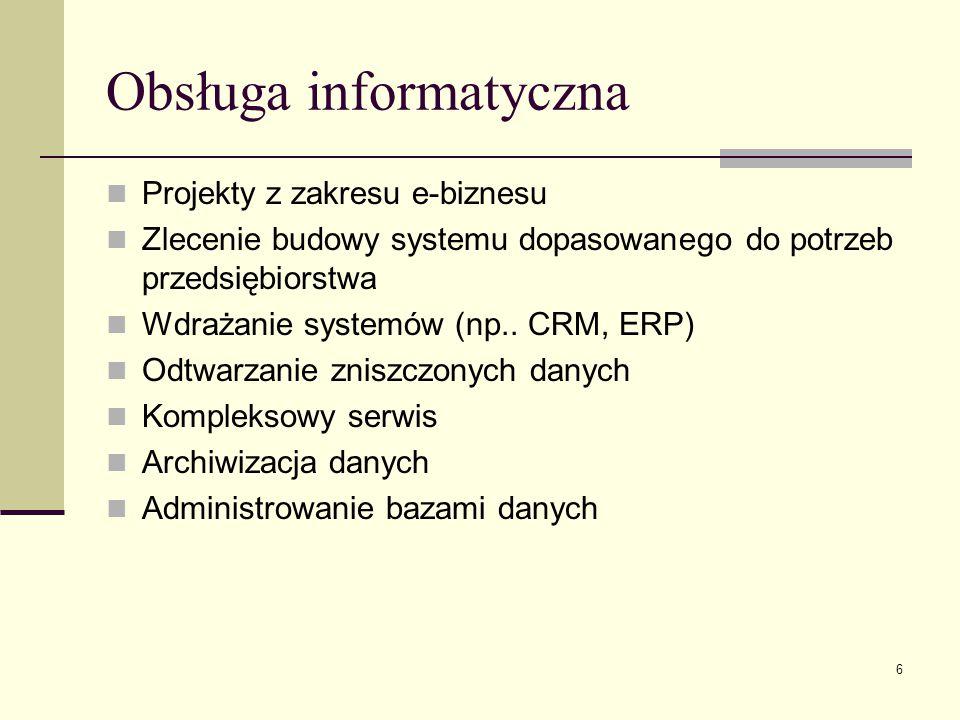 6 Obsługa informatyczna Projekty z zakresu e-biznesu Zlecenie budowy systemu dopasowanego do potrzeb przedsiębiorstwa Wdrażanie systemów (np.. CRM, ER