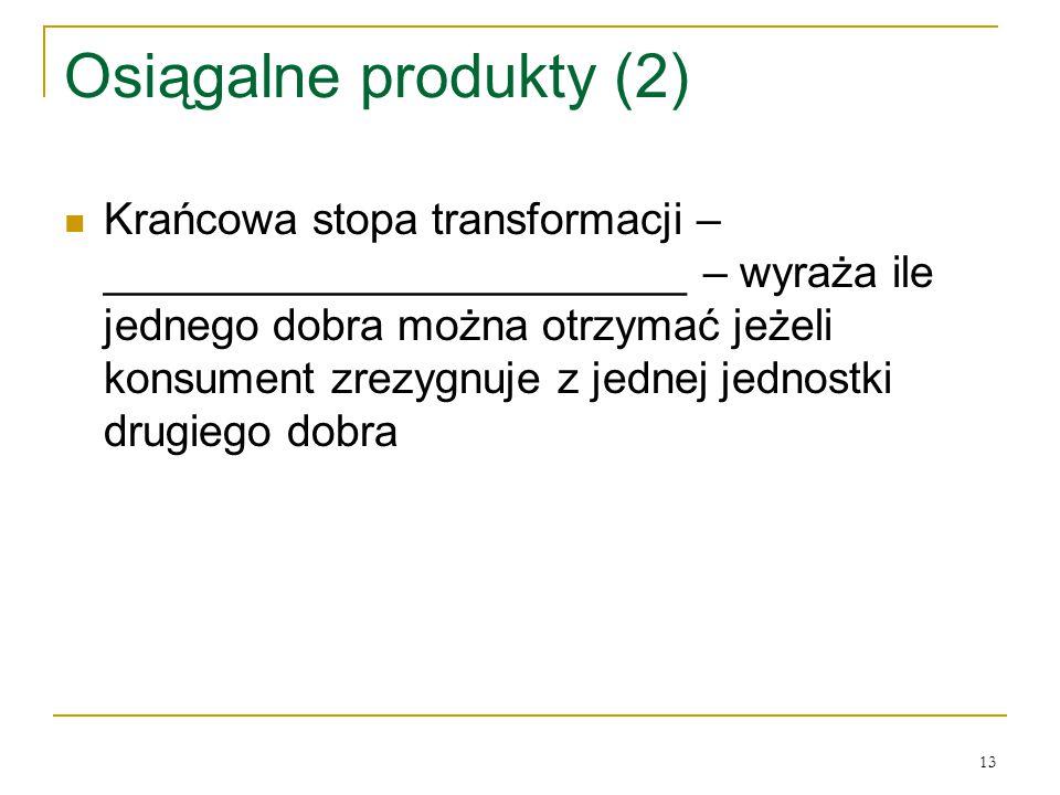 13 Osiągalne produkty (2) Krańcowa stopa transformacji – ________________________ – wyraża ile jednego dobra można otrzymać jeżeli konsument zrezygnuje z jednej jednostki drugiego dobra