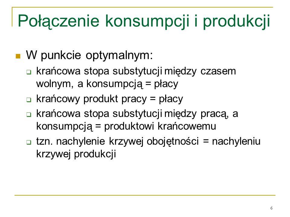 6 Połączenie konsumpcji i produkcji W punkcie optymalnym:  krańcowa stopa substytucji między czasem wolnym, a konsumpcją = płacy  krańcowy produkt pracy = płacy  krańcowa stopa substytucji między pracą, a konsumpcją = produktowi krańcowemu  tzn.