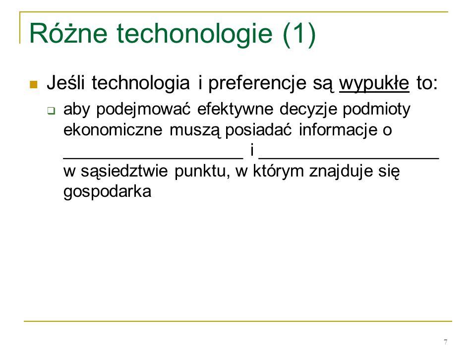 7 Rόżne techonologie (1) Jeśli technologia i preferencje są wypukłe to:  aby podejmować efektywne decyzje podmioty ekonomiczne muszą posiadać informacje o ___________________ i ___________________ w sąsiedztwie punktu, w ktόrym znajduje się gospodarka