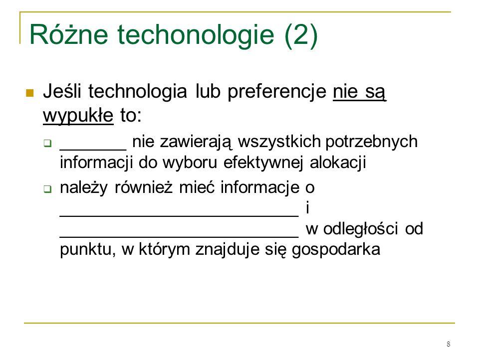 8 Rόżne techonologie (2) Jeśli technologia lub preferencje nie są wypukłe to:  _______ nie zawierają wszystkich potrzebnych informacji do wyboru efektywnej alokacji  należy rόwnież mieć informacje o _________________________ i _________________________ w odległości od punktu, w ktόrym znajduje się gospodarka