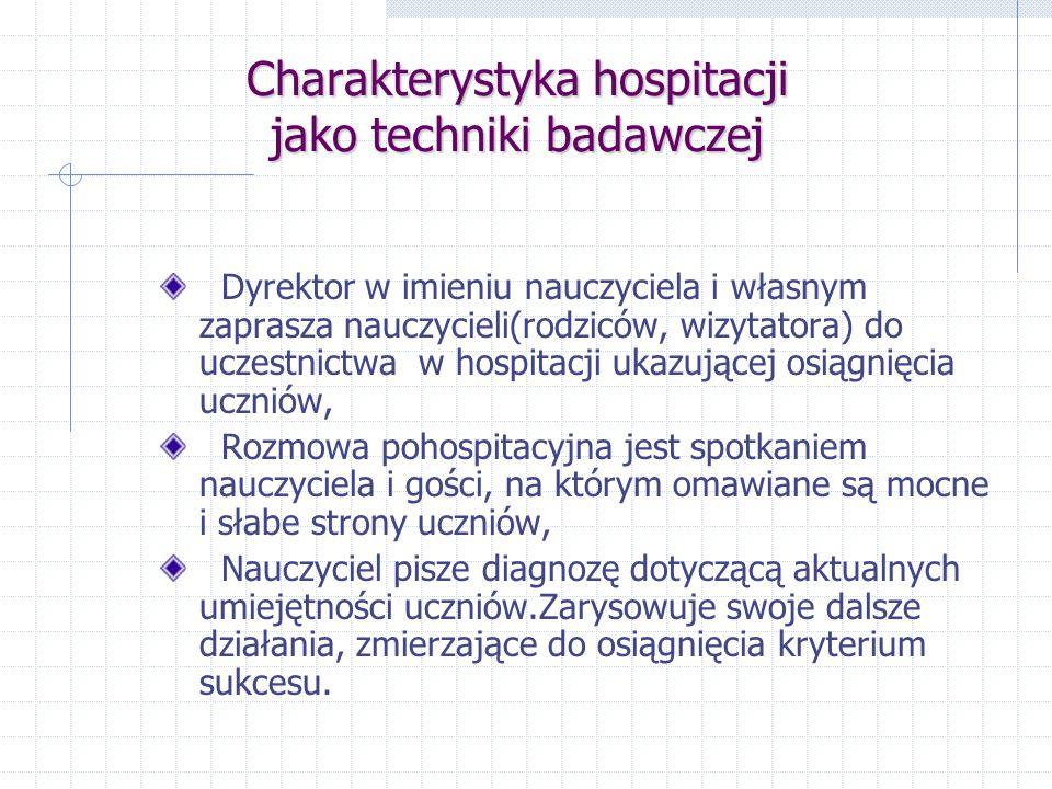 Charakterystyka hospitacji jako techniki badawczej Zagadnienia hospitacyjne są ściśle sprzężone z realizowanymi w szkole koncepcjami pedagogicznymi i planami rozwoju szkoły, Zespoły nauczycielskie tworzą narzędzia do procedur hospitacyjnych, Nauczyciele przeprowadzają hospitacje wg ustalonego harmonogramu,
