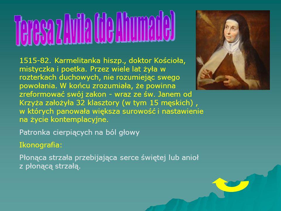 1515-82. Karmelitanka hiszp., doktor Kościoła, mistyczka i poetka. Przez wiele lat żyła w rozterkach duchowych, nie rozumiejąc swego powołania. W końc