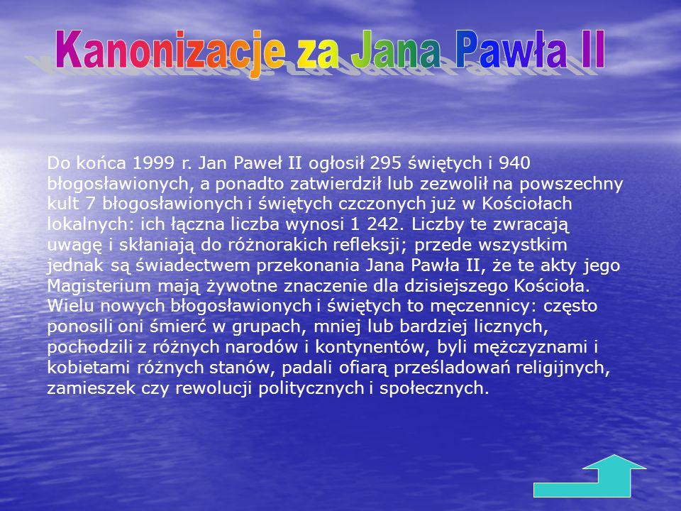 Do końca 1999 r. Jan Paweł II ogłosił 295 świętych i 940 błogosławionych, a ponadto zatwierdził lub zezwolił na powszechny kult 7 błogosławionych i św