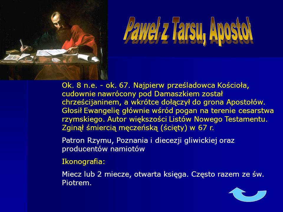 Ok. 8 n.e. - ok. 67. Najpierw prześladowca Kościoła, cudownie nawrócony pod Damaszkiem został chrześcijaninem, a wkrótce dołączył do grona Apostołów.