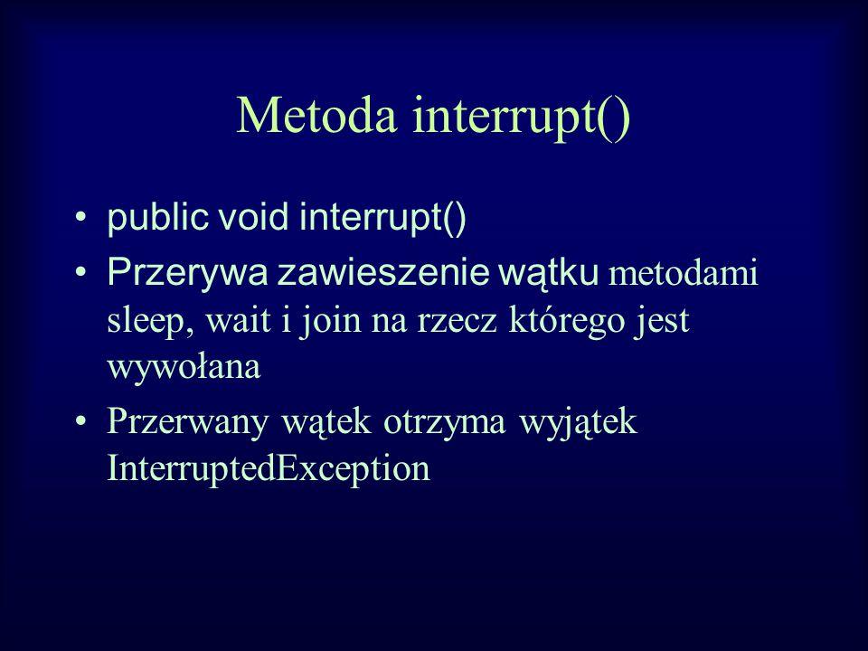 Metoda interrupt() public void interrupt() Przerywa zawieszenie wątku metodami sleep, wait i join na rzecz którego jest wywołana Przerwany wątek otrzyma wyjątek InterruptedException