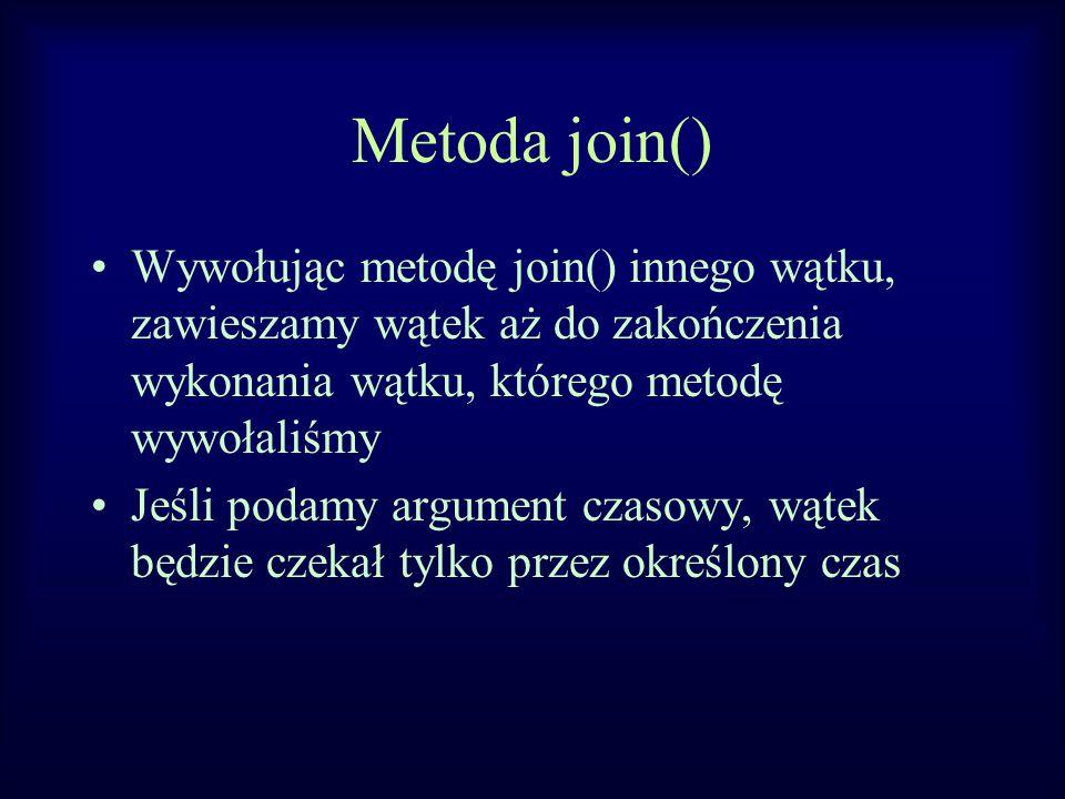 Metoda join() Wywołując metodę join() innego wątku, zawieszamy wątek aż do zakończenia wykonania wątku, którego metodę wywołaliśmy Jeśli podamy argument czasowy, wątek będzie czekał tylko przez określony czas
