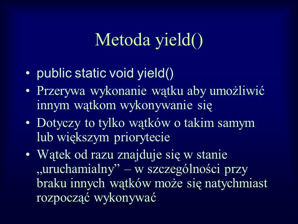"""Metoda yield() public static void yield() Przerywa wykonanie wątku aby umożliwić innym wątkom wykonywanie się Dotyczy to tylko wątków o takim samym lub większym priorytecie Wątek od razu znajduje się w stanie """"uruchamialny – w szczególności przy braku innych wątków może się natychmiast rozpocząć wykonywać"""