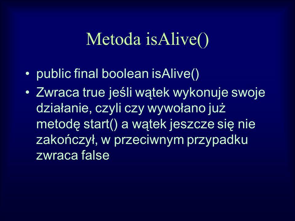 Metoda isAlive() public final boolean isAlive() Zwraca true jeśli wątek wykonuje swoje działanie, czyli czy wywołano już metodę start() a wątek jeszcze się nie zakończył, w przeciwnym przypadku zwraca false