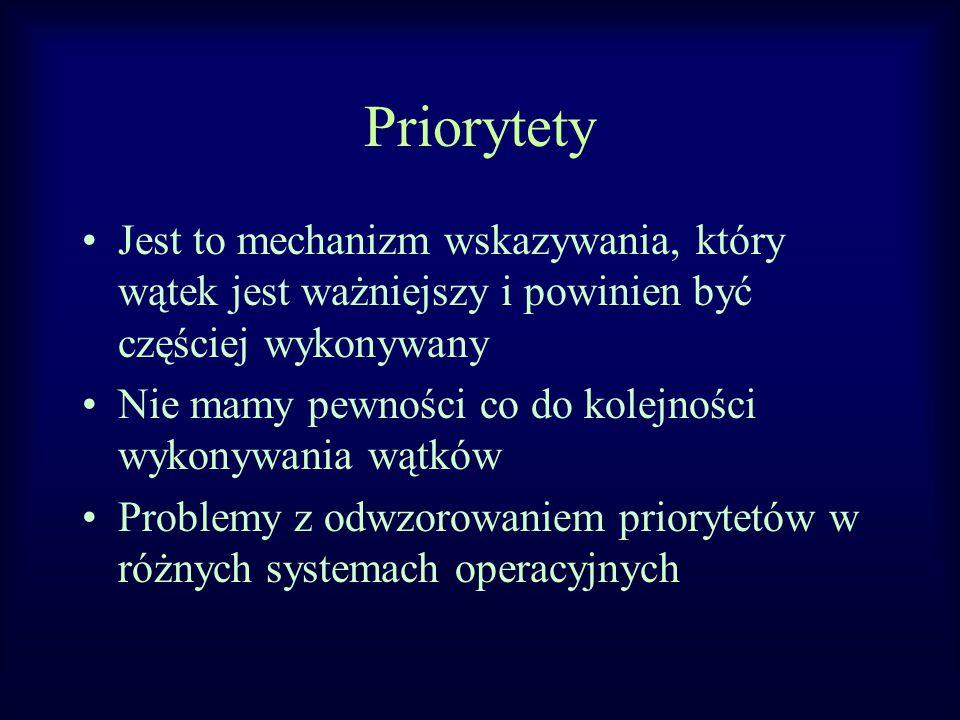 Priorytety Jest to mechanizm wskazywania, który wątek jest ważniejszy i powinien być częściej wykonywany Nie mamy pewności co do kolejności wykonywania wątków Problemy z odwzorowaniem priorytetów w różnych systemach operacyjnych